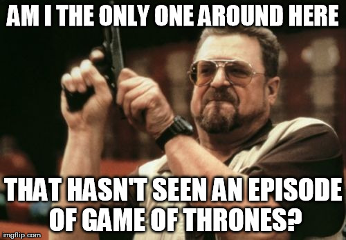 Am I The Only One Around Here Meme | AM I THE ONLY ONE AROUND HERE THAT HASN'T SEEN AN EPISODE OF GAME OF THRONES? | image tagged in memes,am i the only one around here | made w/ Imgflip meme maker