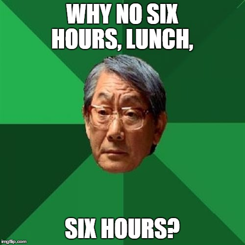 WHY NO SIX HOURS, LUNCH, SIX HOURS? | made w/ Imgflip meme maker