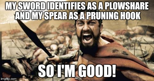 My guns identify as crowbars and my knives as toothpicks... | MY SWORD IDENTIFIES AS A PLOWSHARE AND MY SPEAR AS A PRUNING HOOK SO I'M GOOD! | image tagged in memes,sparta leonidas,gun control,politics | made w/ Imgflip meme maker