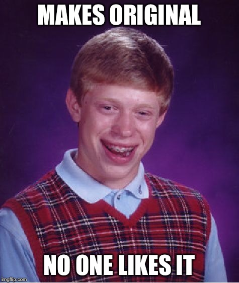 Bad Luck Brian Meme | MAKES ORIGINAL NO ONE LIKES IT | image tagged in memes,bad luck brian | made w/ Imgflip meme maker