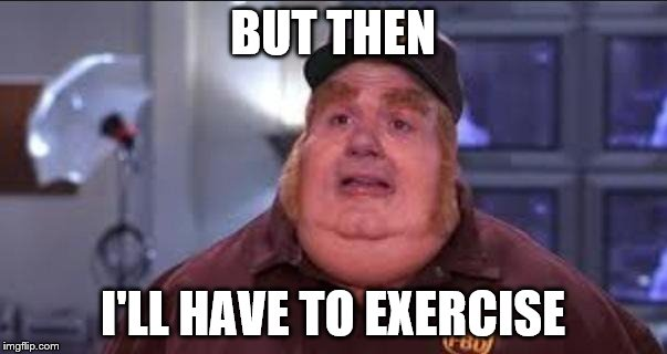 BUT THEN I'LL HAVE TO EXERCISE | made w/ Imgflip meme maker