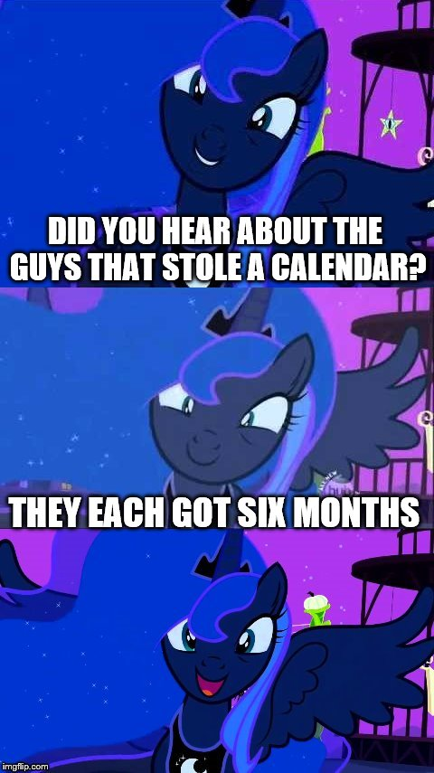 Bad Pun Luna |  DID YOU HEAR ABOUT THE GUYS THAT STOLE A CALENDAR? THEY EACH GOT SIX MONTHS | image tagged in bad pun luna | made w/ Imgflip meme maker