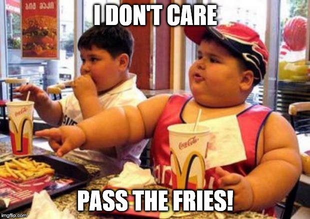 I DON'T CARE PASS THE FRIES! | made w/ Imgflip meme maker