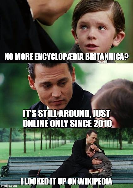 Finding Neverland Meme | NO MORE ENCYCLOPÆDIA BRITANNICA? IT'S STILL AROUND, JUST ONLINE ONLY SINCE 2010 I LOOKED IT UP ON WIKIPEDIA | image tagged in memes,finding neverland | made w/ Imgflip meme maker