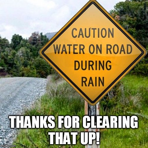 I wasn't sure till I saw the sign | THANKS FOR CLEARING THAT UP! | image tagged in funny sign,sign,funny,laugh,rain,road | made w/ Imgflip meme maker