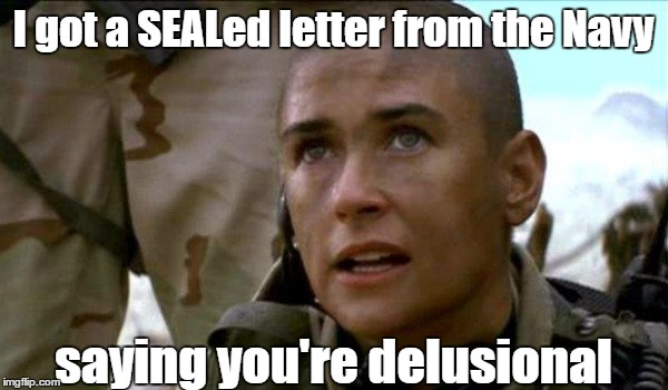 I got a SEALed letter from the Navy saying you're delusional | made w/ Imgflip meme maker