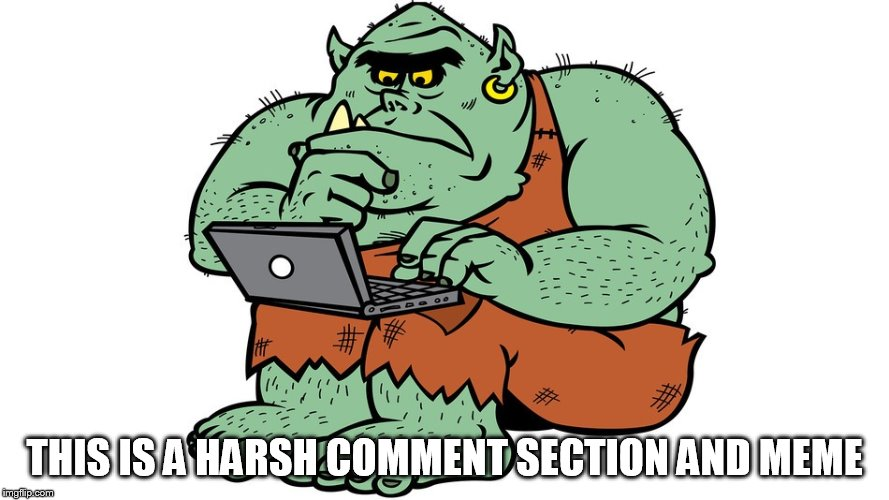 Troll | THIS IS A HARSH COMMENT SECTION AND MEME | image tagged in troll | made w/ Imgflip meme maker