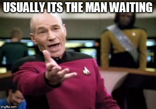 Picard Wtf Meme | USUALLY ITS THE MAN WAITING | image tagged in memes,picard wtf | made w/ Imgflip meme maker