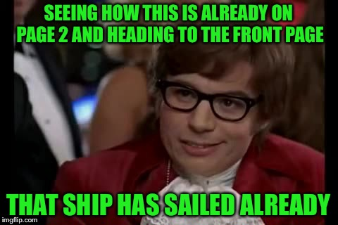 SEEING HOW THIS IS ALREADY ON PAGE 2 AND HEADING TO THE FRONT PAGE THAT SHIP HAS SAILED ALREADY | made w/ Imgflip meme maker