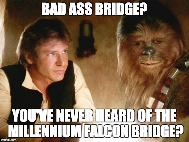 Han Solo Chewbacca |  BAD ASS BRIDGE? YOU'VE NEVER HEARD OF THE MILLENNIUM FALCON BRIDGE? | image tagged in han solo chewbacca | made w/ Imgflip meme maker