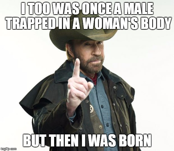 Chuck Norris Finger Meme | I TOO WAS ONCE A MALE TRAPPED IN A WOMAN'S BODY BUT THEN I WAS BORN | image tagged in chuck norris,AdviceAnimals | made w/ Imgflip meme maker