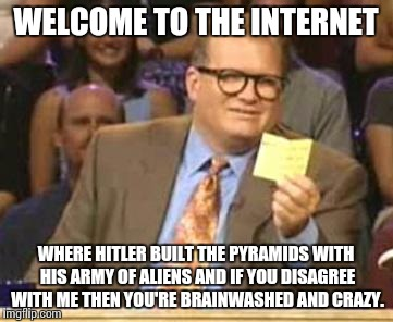 The Innernette: Over 100 websites on one CD-ROM! | WELCOME TO THE INTERNET WHERE HITLER BUILT THE PYRAMIDS WITH HIS ARMY OF ALIENS AND IF YOU DISAGREE WITH ME THEN YOU'RE BRAINWASHED AND CRAZ | image tagged in who's line is it anyway | made w/ Imgflip meme maker