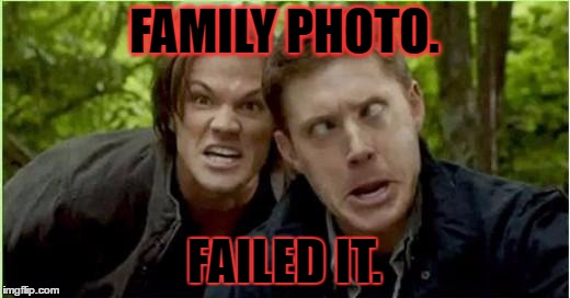 Supernatural | FAMILY PHOTO. FAILED IT. | image tagged in supernatural | made w/ Imgflip meme maker