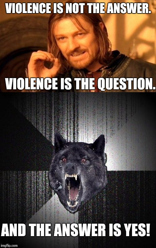 VIOLENCE IS NOT THE ANSWER. VIOLENCE IS THE QUESTION. AND THE ANSWER IS YES! | made w/ Imgflip meme maker