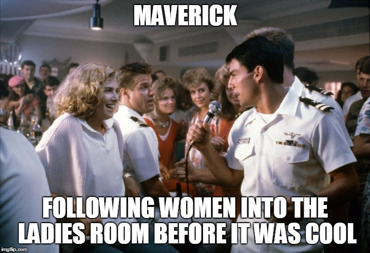 top gun bar | MAVERICK FOLLOWING WOMEN INTO THE LADIES ROOM BEFORE IT WAS COOL | image tagged in top gun bar | made w/ Imgflip meme maker