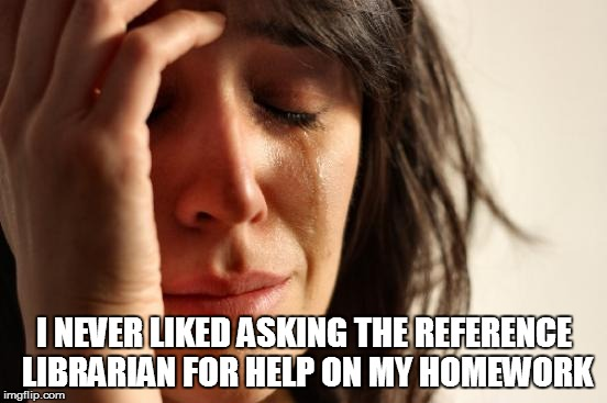 First World Problems Meme | I NEVER LIKED ASKING THE REFERENCE LIBRARIAN FOR HELP ON MY HOMEWORK | image tagged in memes,first world problems | made w/ Imgflip meme maker