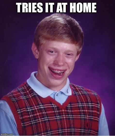 Bad Luck Brian | TRIES IT AT HOME | image tagged in memes,bad luck brian,do not try this at home,diy,will it blend | made w/ Imgflip meme maker