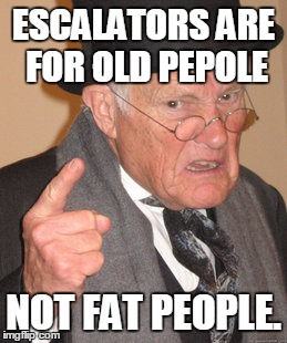 Back In My Day Meme | ESCALATORS ARE FOR OLD PEPOLE NOT FAT PEOPLE. | image tagged in memes,back in my day | made w/ Imgflip meme maker