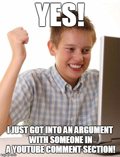 Baby troll takes first steps |  YES! I JUST GOT INTO AN ARGUMENT WITH SOMEONE IN A YOUTUBE COMMENT SECTION! | image tagged in memes,first day on the internet kid,troll,trolls,internet trolls,flame war | made w/ Imgflip meme maker