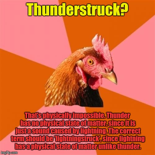 AC/DC would be proud | Thunderstruck? That's physically impossible. Thunder has no physical state of matter, since it is just a sound caused by lightning. The corr | image tagged in memes,anti joke chicken,ac/dc,trhtimmy,thunderstruck | made w/ Imgflip meme maker