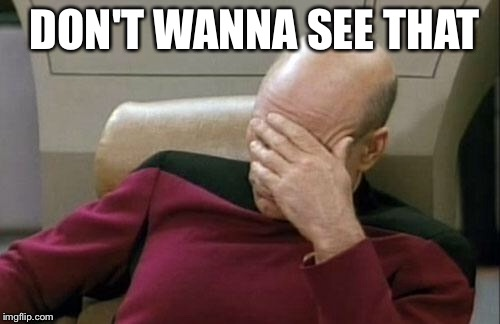 Captain Picard Facepalm Meme | DON'T WANNA SEE THAT | image tagged in memes,captain picard facepalm | made w/ Imgflip meme maker