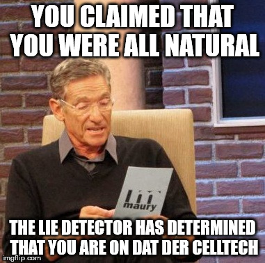 Maury Lie Detector Meme | YOU CLAIMED THAT YOU WERE ALL NATURAL THE LIE DETECTOR HAS DETERMINED THAT YOU ARE ON DAT DER CELLTECH | image tagged in memes,maury lie detector | made w/ Imgflip meme maker