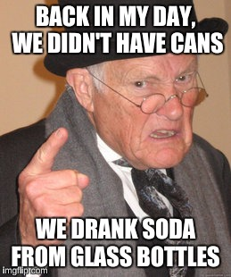 Back In My Day Meme | BACK IN MY DAY, WE DIDN'T HAVE CANS WE DRANK SODA FROM GLASS BOTTLES | image tagged in memes,back in my day | made w/ Imgflip meme maker