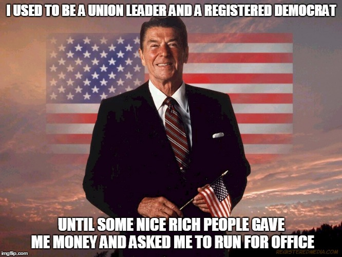 some animals do change their stripes | I USED TO BE A UNION LEADER AND A REGISTERED DEMOCRAT UNTIL SOME NICE RICH PEOPLE GAVE ME MONEY AND ASKED ME TO RUN FOR OFFICE | image tagged in politics,reagan,conservative,presidents | made w/ Imgflip meme maker