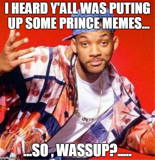 Will Smith Fresh Prince | I HEARD Y'ALL WAS PUTING UP SOME PRINCE MEMES... ...SO , WASSUP?..... | image tagged in will smith fresh prince | made w/ Imgflip meme maker