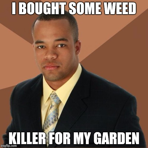 Successful Black Guy | I BOUGHT SOME WEED KILLER FOR MY GARDEN | image tagged in successful black guy | made w/ Imgflip meme maker