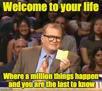 Welcome to your life Where a million things happen and you are the last to know | made w/ Imgflip meme maker