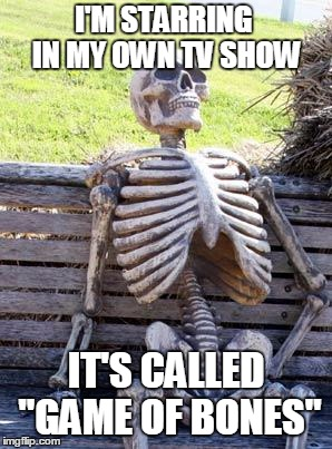 "Waiting Skeleton Meme | I'M STARRING IN MY OWN TV SHOW IT'S CALLED ""GAME OF BONES"" 