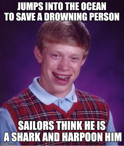 Bad Luck Brian Meme | JUMPS INTO THE OCEAN TO SAVE A DROWNING PERSON SAILORS THINK HE IS A SHARK AND HARPOON HIM | image tagged in memes,bad luck brian | made w/ Imgflip meme maker
