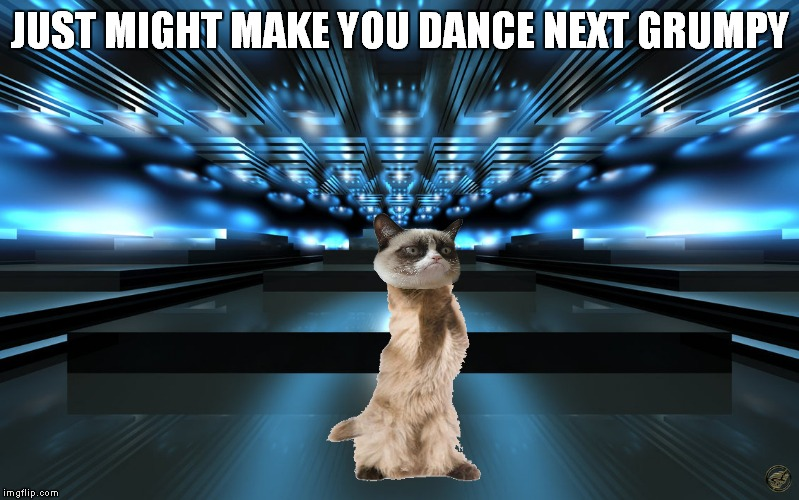 JUST MIGHT MAKE YOU DANCE NEXT GRUMPY | made w/ Imgflip meme maker