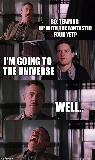 Spiderman Laugh Meme | SO, TEAMING UP WITH THE FANTASTIC FOUR YET? I'M GOING TO THE UNIVERSE WELL.. | image tagged in memes,spiderman laugh | made w/ Imgflip meme maker