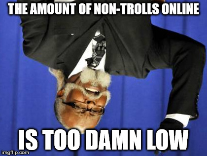 Too Damn High Meme | THE AMOUNT OF NON-TROLLS ONLINE IS TOO DAMN LOW | image tagged in memes,too damn high | made w/ Imgflip meme maker