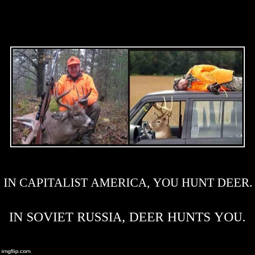 IN CAPITALIST AMERICA, YOU HUNT DEER. | IN SOVIET RUSSIA, DEER HUNTS YOU. | image tagged in demotivationals,soviet russia,capitalist america,hunting | made w/ Imgflip demotivational maker