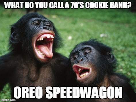 Bonobo Lyfe | WHAT DO YOU CALL A 70'S COOKIE BAND? OREO SPEEDWAGON | image tagged in memes,bonobo lyfe | made w/ Imgflip meme maker