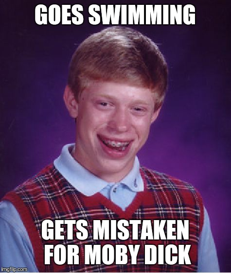 Bad Luck Brian Meme | GOES SWIMMING GETS MISTAKEN FOR MOBY DICK | image tagged in memes,bad luck brian | made w/ Imgflip meme maker