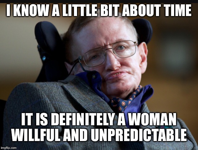 I KNOW A LITTLE BIT ABOUT TIME IT IS DEFINITELY A WOMAN WILLFUL AND UNPREDICTABLE | made w/ Imgflip meme maker