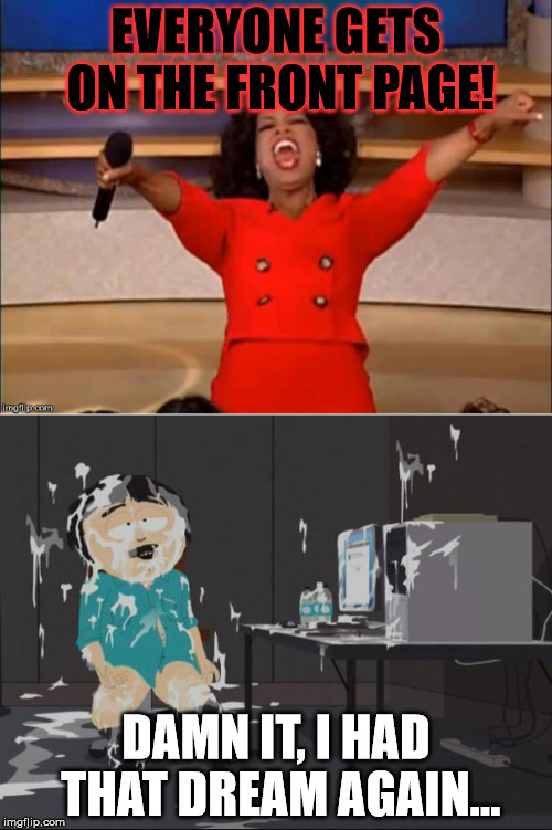 It's only a dream for some... a wet one. | EVERYONE GETS ON THE FRONT PAGE! DAMN IT, I HAD THAT DREAM AGAIN... | image tagged in randy marsh computer,you get an oprah | made w/ Imgflip meme maker