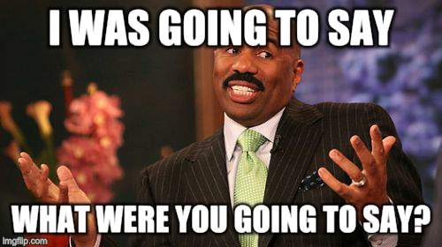 Steve Harvey Meme | I WAS GOING TO SAY WHAT WERE YOU GOING TO SAY? | image tagged in memes,steve harvey | made w/ Imgflip meme maker