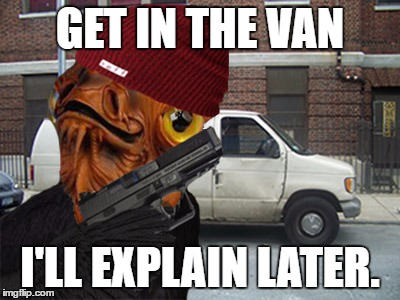 IT'S A TRAP! |  GET IN THE VAN; I'LL EXPLAIN LATER. | image tagged in ackbar,admiral,van,get in | made w/ Imgflip meme maker