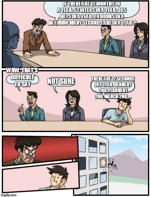 Boardroom Meeting Suggestion Meme | IF THERE ARE 12 MONTHS IN A YEAR, 52 WEEKS IN A YEAR, 365 DAYS IN A YEAR, 24 HOURS IN A DAY, HOW MANY SECONDS ARE IN A YEAR ? WOW, THAT'S DI | image tagged in memes,boardroom meeting suggestion | made w/ Imgflip meme maker