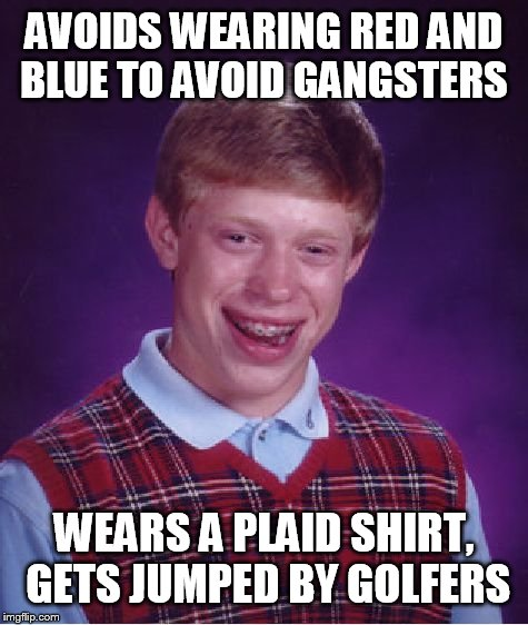 Bad Luck Brian Meme | AVOIDS WEARING RED AND BLUE TO AVOID GANGSTERS WEARS A PLAID SHIRT, GETS JUMPED BY GOLFERS | image tagged in memes,bad luck brian | made w/ Imgflip meme maker