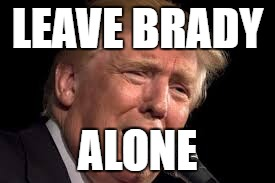 Donald Trump sad | LEAVE BRADY ALONE | image tagged in donald trump sad,donald trump,tom brady | made w/ Imgflip meme maker