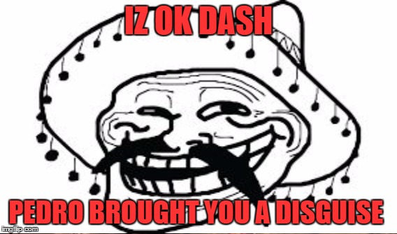 IZ OK DASH PEDRO BROUGHT YOU A DISGUISE | made w/ Imgflip meme maker