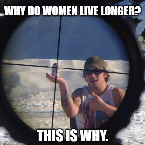 Why men die | WHY DO WOMEN LIVE LONGER? THIS IS WHY. | image tagged in hold my beer,stupid men,women,men,memes | made w/ Imgflip meme maker