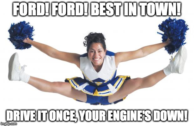 Cheerleader |  FORD! FORD! BEST IN TOWN! DRIVE IT ONCE, YOUR ENGINE'S DOWN! | image tagged in cheerleader | made w/ Imgflip meme maker