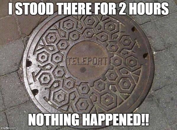 Teleport | I STOOD THERE FOR 2 HOURS NOTHING HAPPENED!! | image tagged in teleport | made w/ Imgflip meme maker